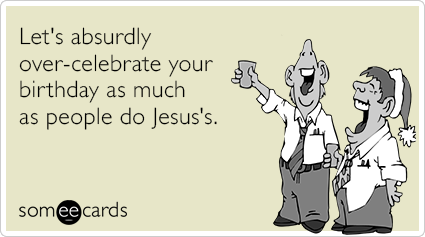 Lets Absurdly Over Celebrate Your Birthday As Much People Do Jesuss