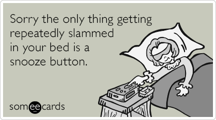 Sorry the only thing getting repeatedly slammed in your bed is a snooze button.