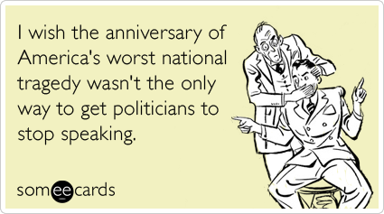I wish the anniversary of America's worst national tragedy wasn't the only way to get politicians to stop speaking.