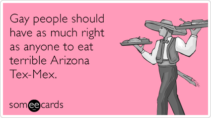 Gay people should have as much right as anyone to eat terrible Arizona Tex-Mex.