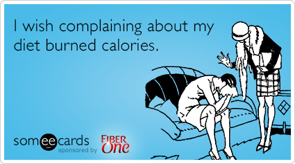 I wish complaining about my diet burned calories.