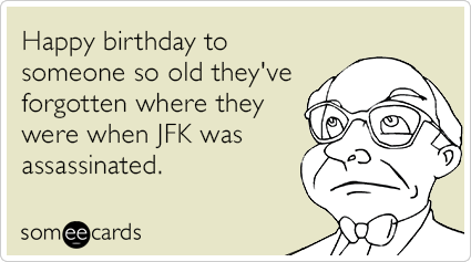 Happy birthday to someone so old they've forgotten where they were when JFK was assassinated.