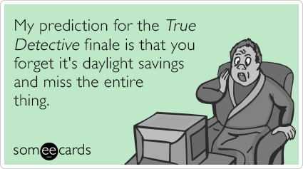 My prediction for the True Detective finale is that you forget it's daylight savings and miss the entire thing.