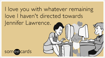 I love you with whatever remaining love I haven't directed towards Jennifer Lawrence.