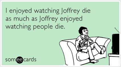 I enjoyed watching Joffrey die as much as Joffrey enjoyed watching people die.