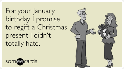 For your January birthday I promise to regift a Christmas present I didn't totally hate.