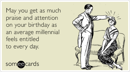 May you get as much praise and attention on your birthday as an average millennial feels entitled to every day.