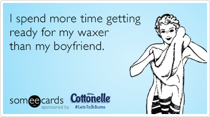 I spend more time getting ready for my waxer than my boyfriend.