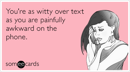 You're as witty over text as you are painfully awkward on the phone.