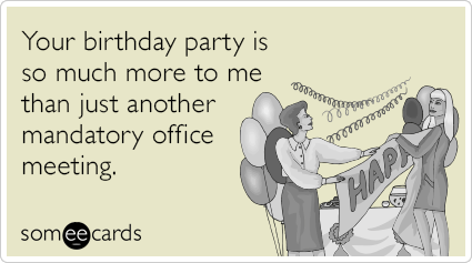 Your Birthday Party Is So Much More To Me Than Just Another Mandatory Office Meeting