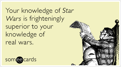 Your knowledge of Star Wars is frighteningly superior to your knowledge of real wars.