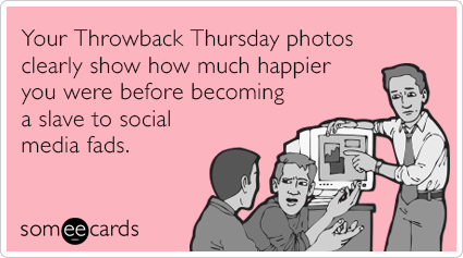 someecards.com - Your Throwback Thursday photos clearly show how much happier you were before becoming a slave to social media fads.
