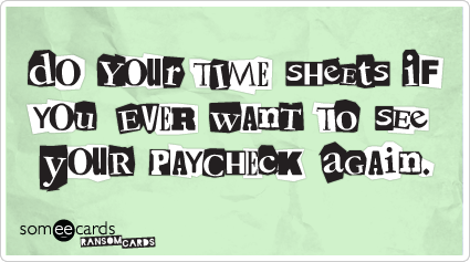 Do your timesheets if you ever want to see your paycheck again.