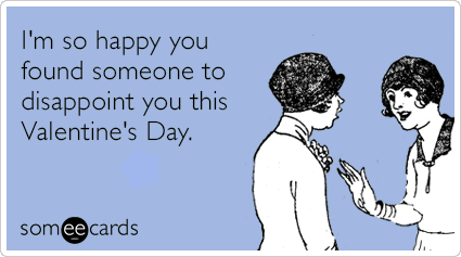 I'm so happy you found someone to disappoint you this Valentine's Day.