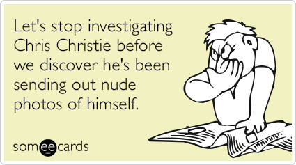 Let's stop investigating Chris Christie before we discover he's been sending out nude photos of himself.