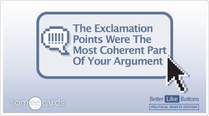 Better Like Button: The exclamation points were the most coherent part of your argument.