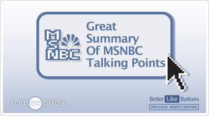 Better Like Button: Great summary of MSNBC talking points.