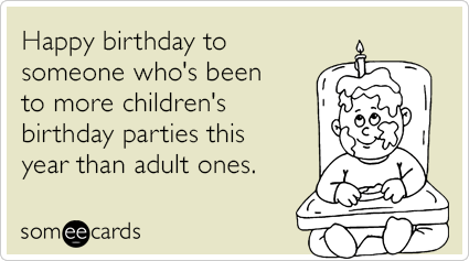 Happy Birthday To Someone Whos Been More Childrens Parties This Year Than Adult Ones