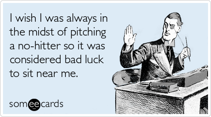 I wish I was always in the midst of pitching a no-hitter so it was considered bad luck to sit near me