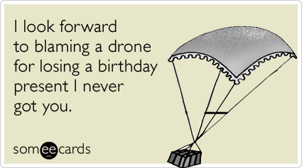 I look forward to blaming a drone for losing a birthday present I never got you.