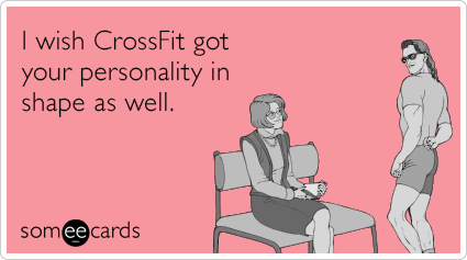 I wish CrossFit got your personality in shape as well.