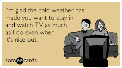 I'm glad the cold weather has made you want to stay in and watch TV as much as I do even when it's nice out.