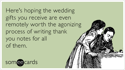 Here's hoping the wedding gifts you receive are even remotely worth the agonizing process of writing thank you notes for all of them.
