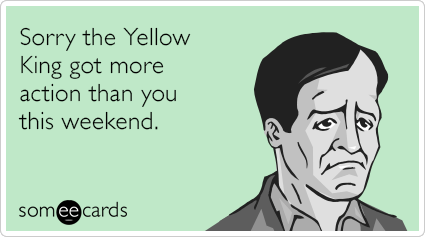Sorry the Yellow King got more action than you this weekend.