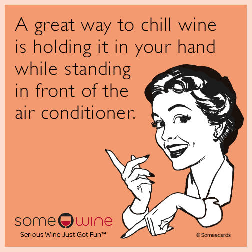 A great way to chill wine is holding it in your hand while standing in front of the air conditioner.