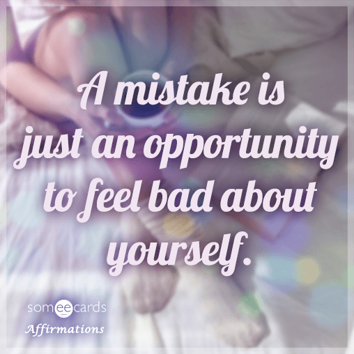 A mistake is just an opportunity to feel bad about yourself.