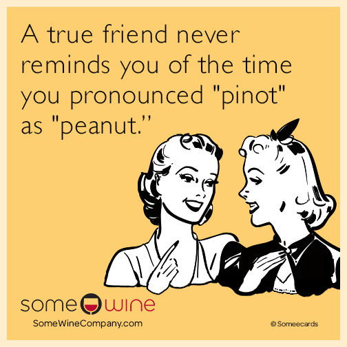 """A true friend never reminds you of the time you pronounced """"pinot"""" as """"peanut."""""""