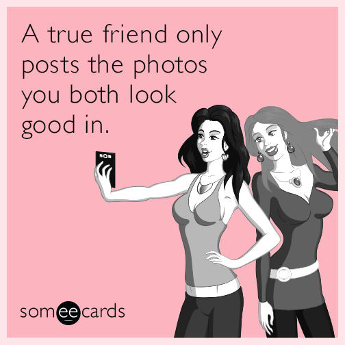 A true friend only posts the photos you both look good in.