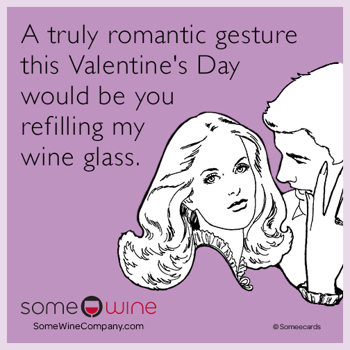 A truly romantic gesture this Valentine's Day would be you refilling my wine glass.