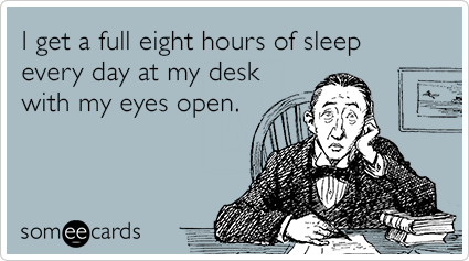 I get a full eight hours of sleep every day at my desk with my eyes open.