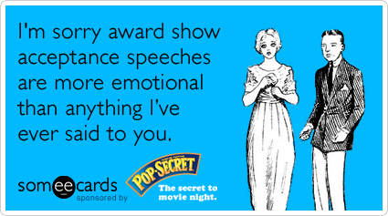 I'm sorry award show acceptance speeches are more emotional than anything I've ever said to you.