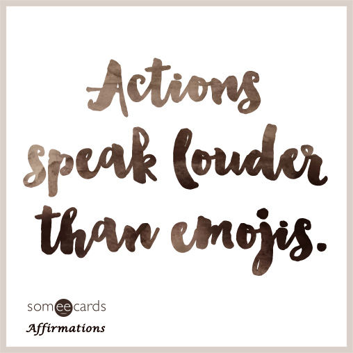 Actions speak louder than emojis.