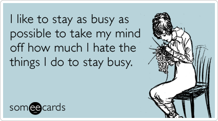 I like to stay as busy as possible to take my mind off how much I hate the things I do to stay busy.