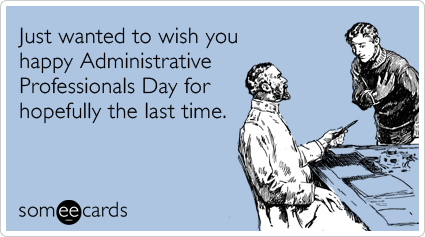 Just wanted to wish you happy Administrative Professionals Day for hopefully the last time.