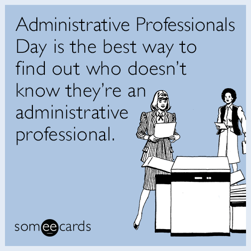 Administrative Professionals Day is the best way to find out who doesn't know they're an administrative professional.