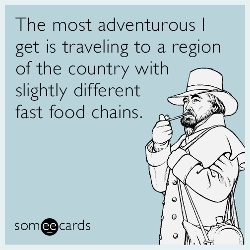 The most adventurous I get is traveling to a region of the country with slightly different fast food chains.