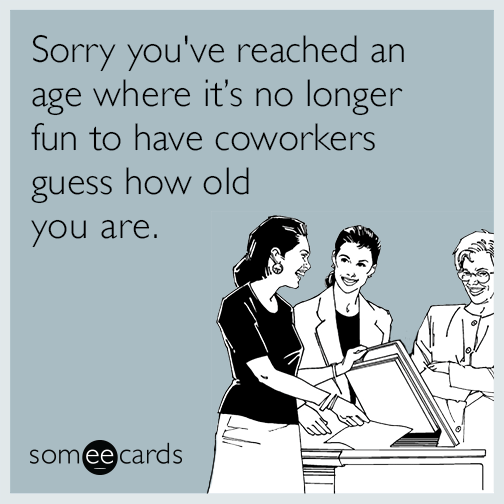 Sorry Youve Reached An Age Where Its No Longer Fun To Have Coworkers Guess