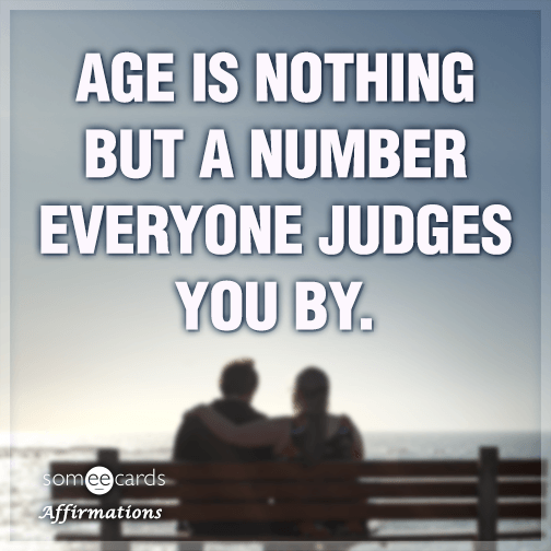 Age is nothing but a number everyone judges you by.