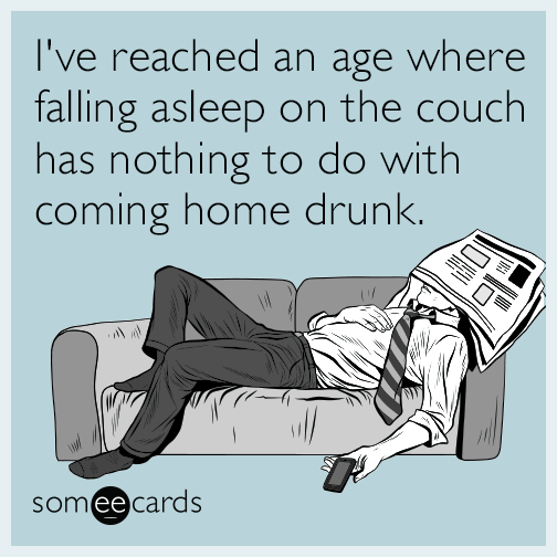 I've reached an age where falling asleep on the couch has nothing to do with coming home drunk.