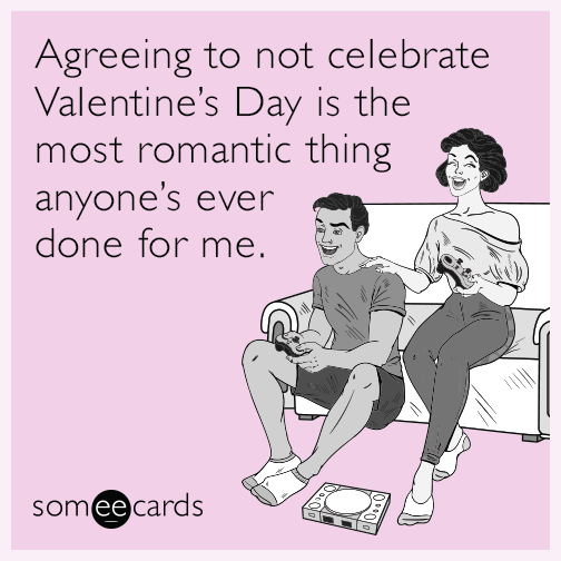Agreeing to not celebrate Valentine's Day is the most romantic thing anyone's ever done for me.