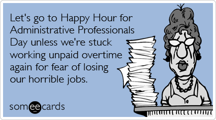 Let's go to Happy Hour for Administrative Professionals Day unless we're stuck working unpaid overtime again for fear of losing our horrible jobs.