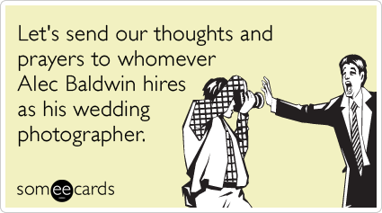 Let's send our thoughts and prayers to whomever Alec Baldwin hires as his wedding photographer.