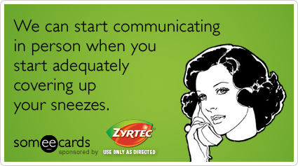 We can start communicating in person when you start adequately covering up your sneezes.