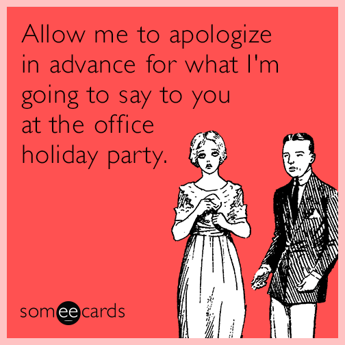 Allow me to apologize in advance for what I'm going to say to you at the office holiday party
