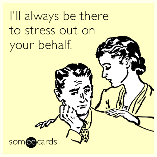 I'll always be there to stress out on your behalf.