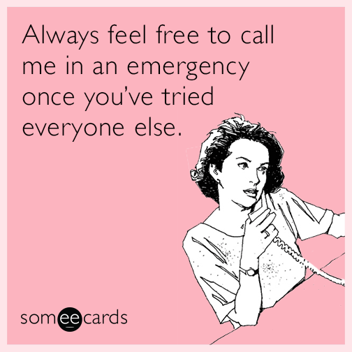 Always feel free to call me in an emergency once you've tried everyone else.